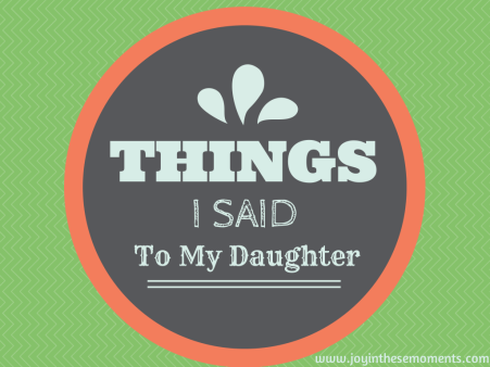 Things I Said to My Daughter @joyinthesemoments.com