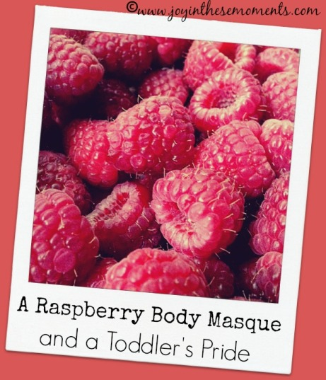 Raspberry Body Masque and a Toddler's Pride | Joy in These Moments